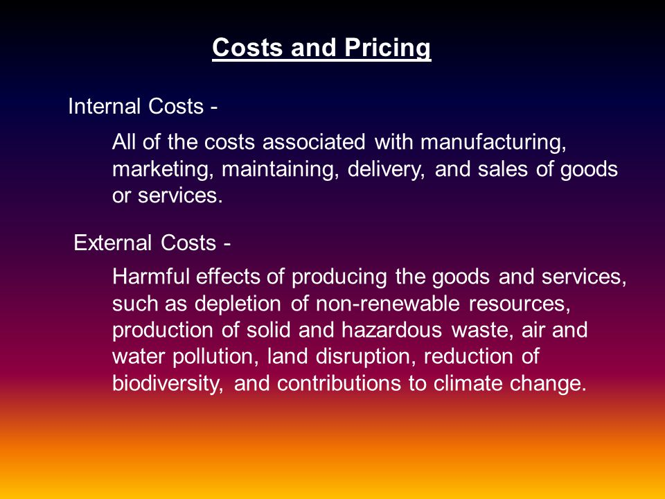 Costs and Pricing Internal Costs - All of the costs associated with manufacturing, marketing, maintaining, delivery, and sales of goods or services. E
