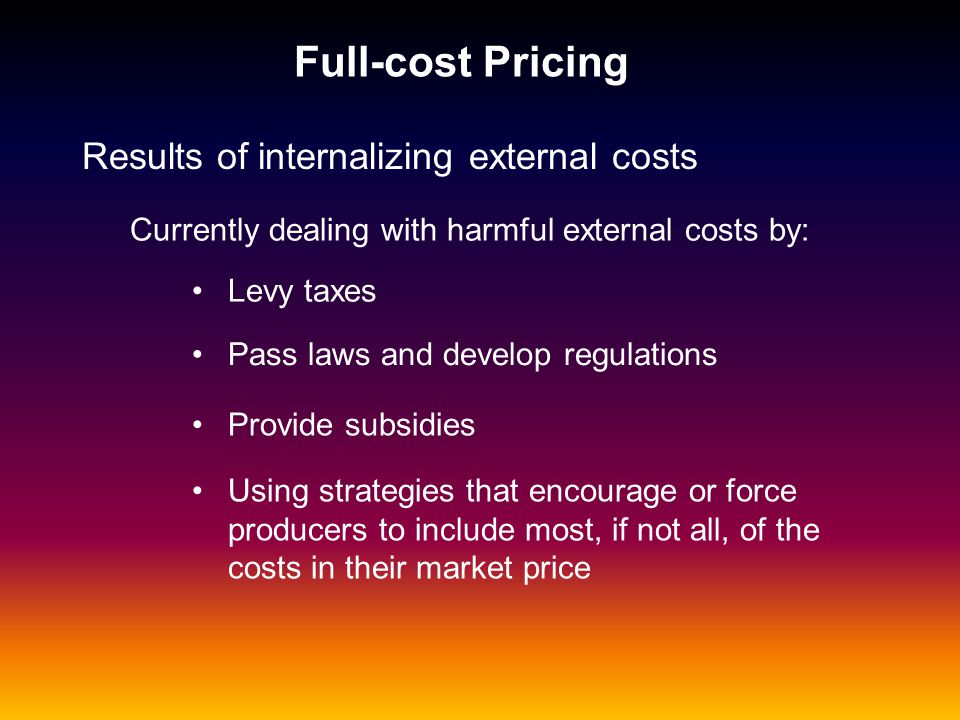 Full-cost Pricing Results of internalizing external costs Currently dealing with harmful external costs by: Levy taxes Pass laws and develop regulatio