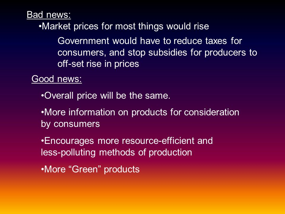 Bad news: Market prices for most things would rise Government would have to reduce taxes for consumers, and stop subsidies for producers to off-set ri