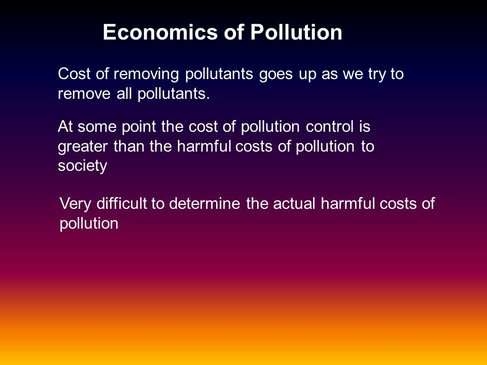 Economics of Pollution Cost of removing pollutants goes up as we try to remove all pollutants. At some point the cost of pollution control is greater