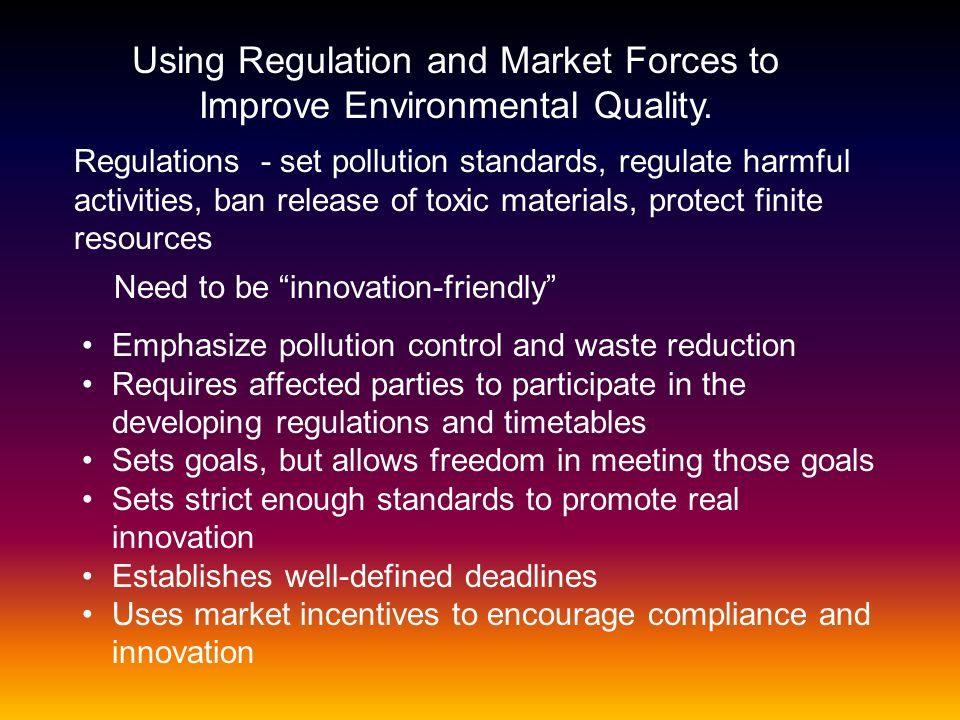Using Regulation and Market Forces to Improve Environmental Quality. Regulations - set pollution standards, regulate harmful activities, ban release o