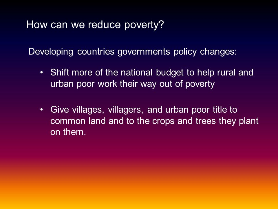 How can we reduce poverty? Developing countries governments policy changes: Shift more of the national budget to help rural and urban poor work their