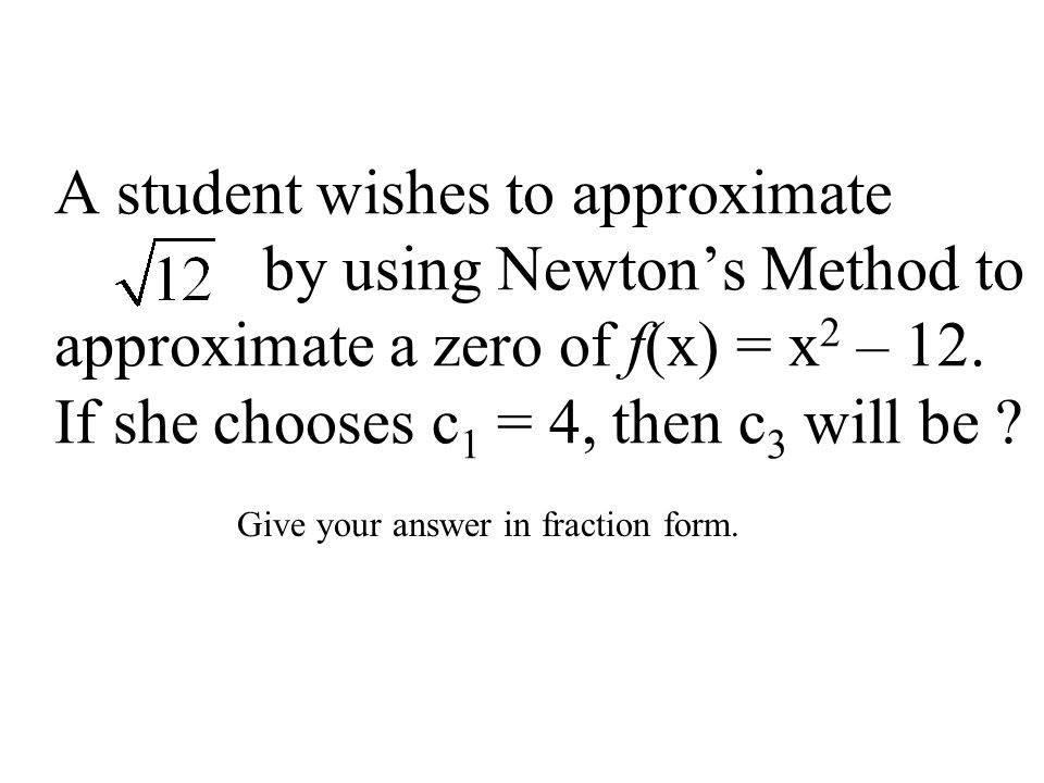 A student wishes to approximate by using Newton's Method to approximate a zero of f(x) = x 2 – 12. If she chooses c 1 = 4, then c 3 will be ? Give you