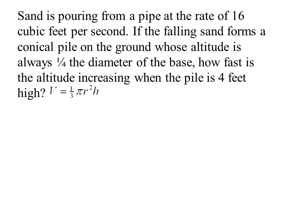 Sand is pouring from a pipe at the rate of 16 cubic feet per second. If the falling sand forms a conical pile on the ground whose altitude is always ¼