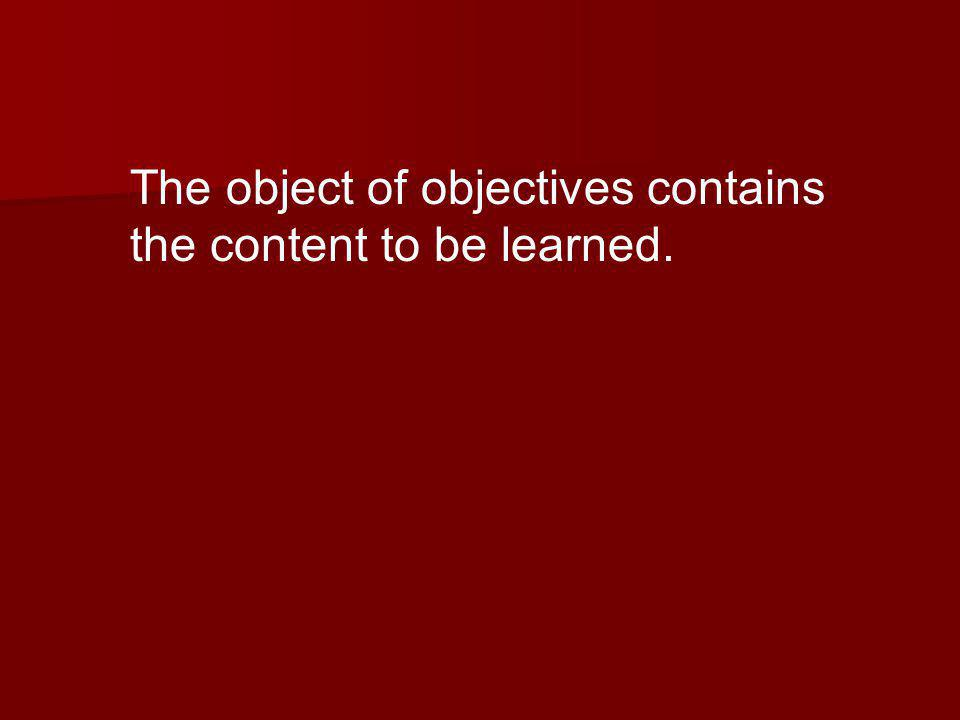 The object of objectives contains the content to be learned.