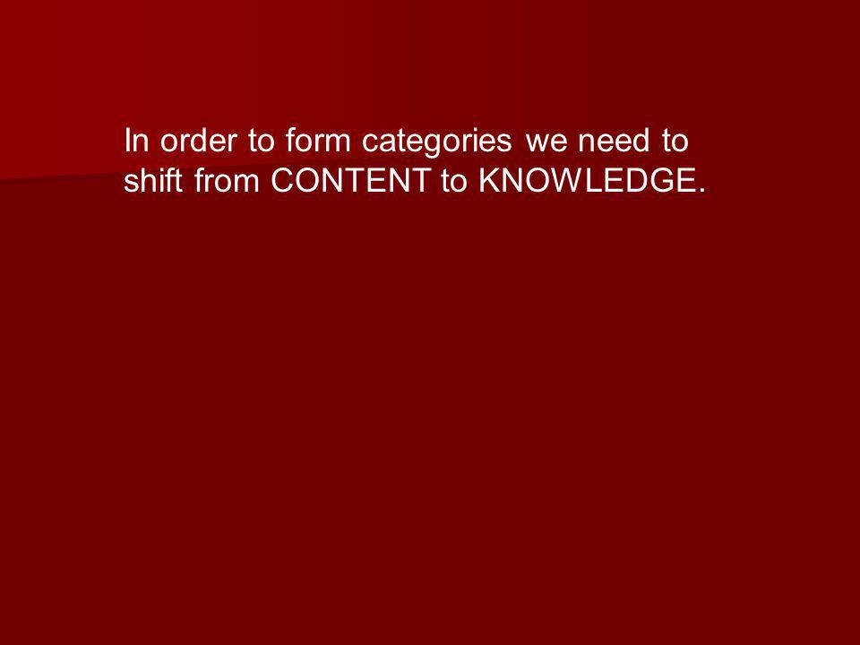 In order to form categories we need to shift from CONTENT to KNOWLEDGE.