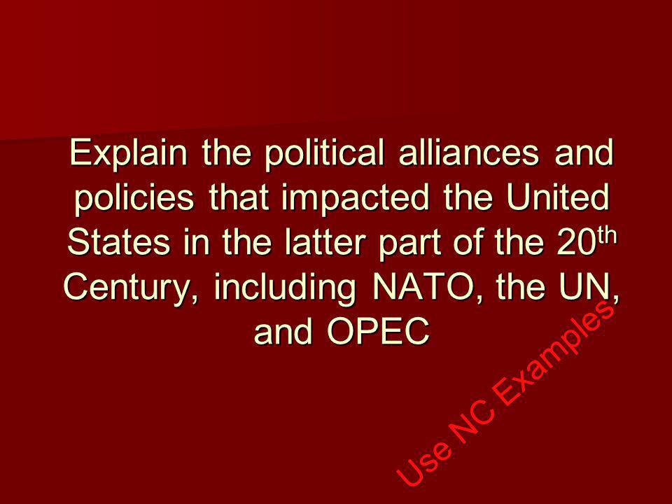 Explain the political alliances and policies that impacted the United States in the latter part of the 20 th Century, including NATO, the UN, and OPEC Use NC Examples