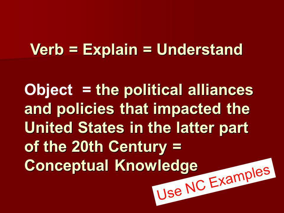Verb = Explain = Understand Verb = Explain = Understand the political alliances and policies that impacted the United States in the latter part of the 20th Century = Conceptual Knowledge Object = the political alliances and policies that impacted the United States in the latter part of the 20th Century = Conceptual Knowledge Use NC Examples