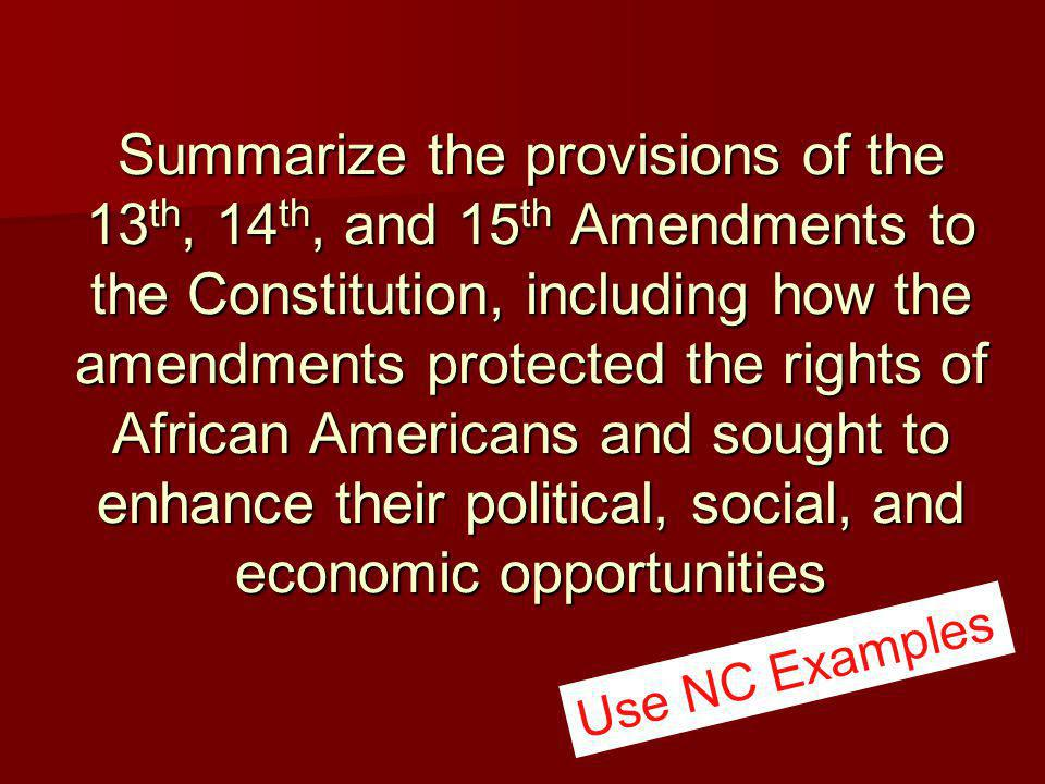 Summarize the provisions of the 13 th, 14 th, and 15 th Amendments to the Constitution, including how the amendments protected the rights of African Americans and sought to enhance their political, social, and economic opportunities Use NC Examples