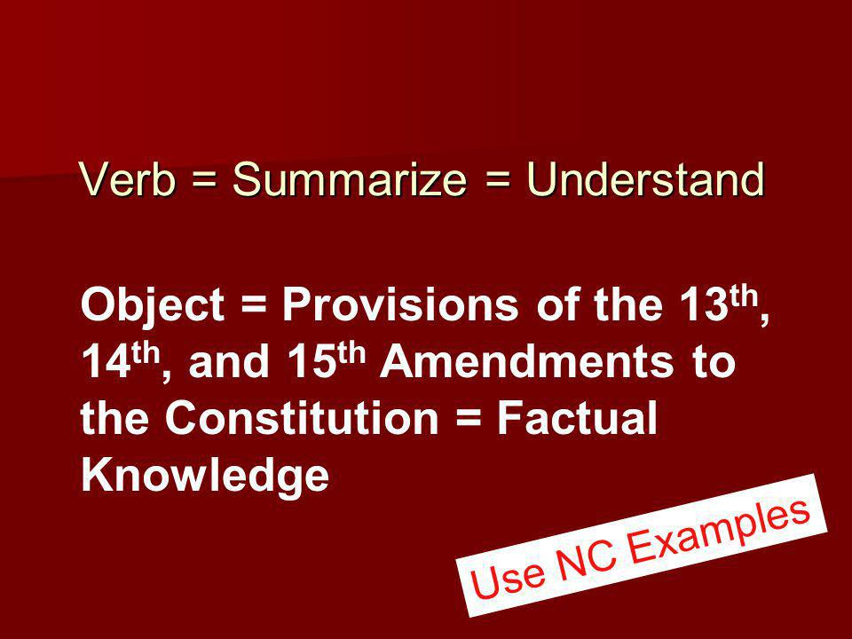 Verb = Summarize = Understand Verb = Summarize = Understand Object = Provisions of the 13 th, 14 th, and 15 th Amendments to the Constitution = Factual Knowledge Use NC Examples
