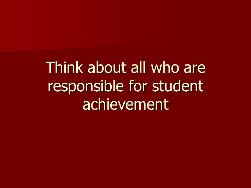 Think about all who are responsible for student achievement
