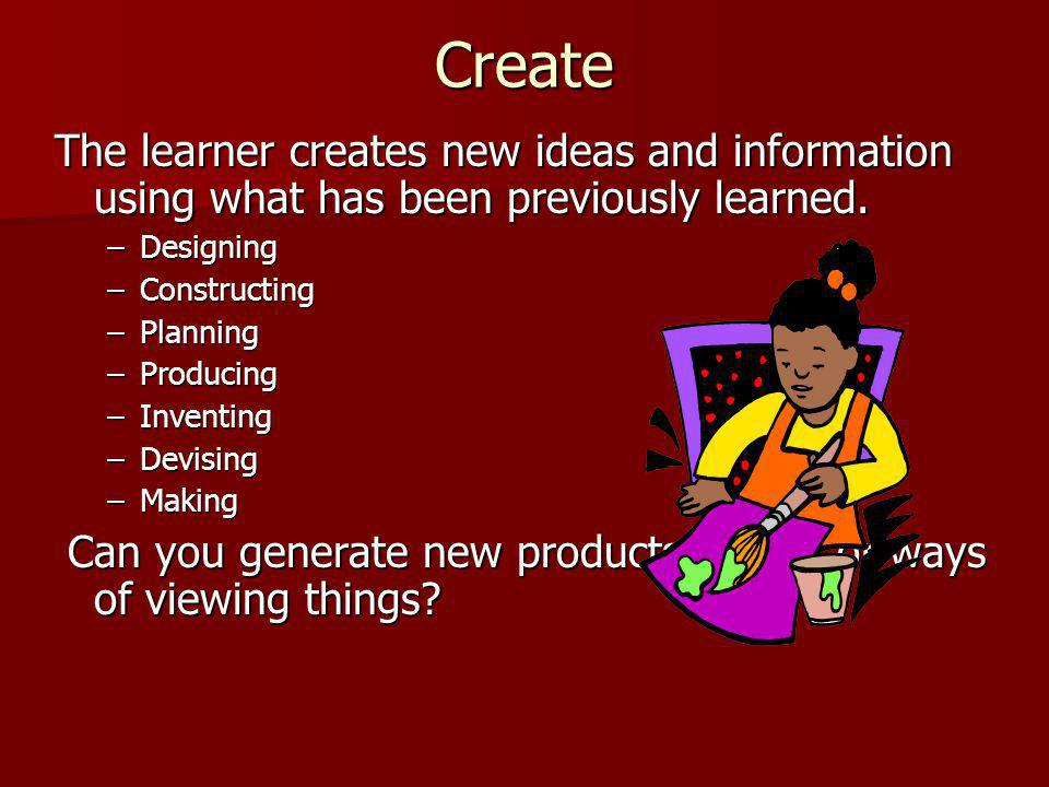Create The learner creates new ideas and information using what has been previously learned.