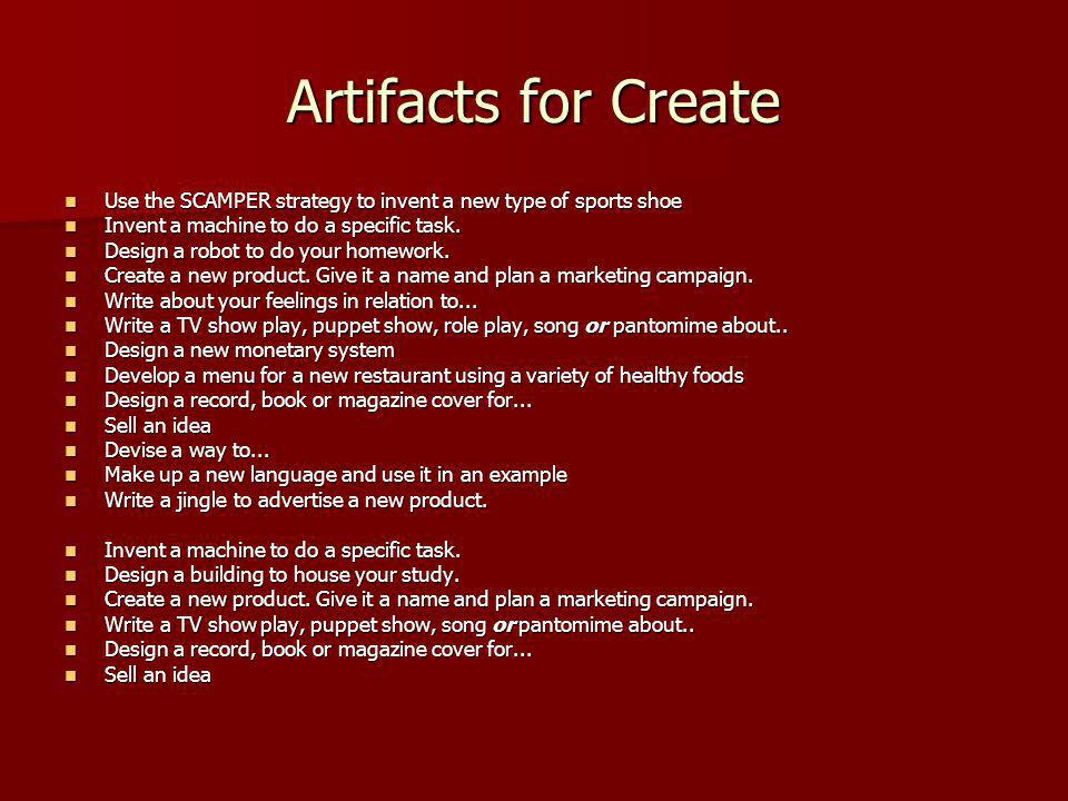 Artifacts for Create Use the SCAMPER strategy to invent a new type of sports shoe Use the SCAMPER strategy to invent a new type of sports shoe Invent a machine to do a specific task.