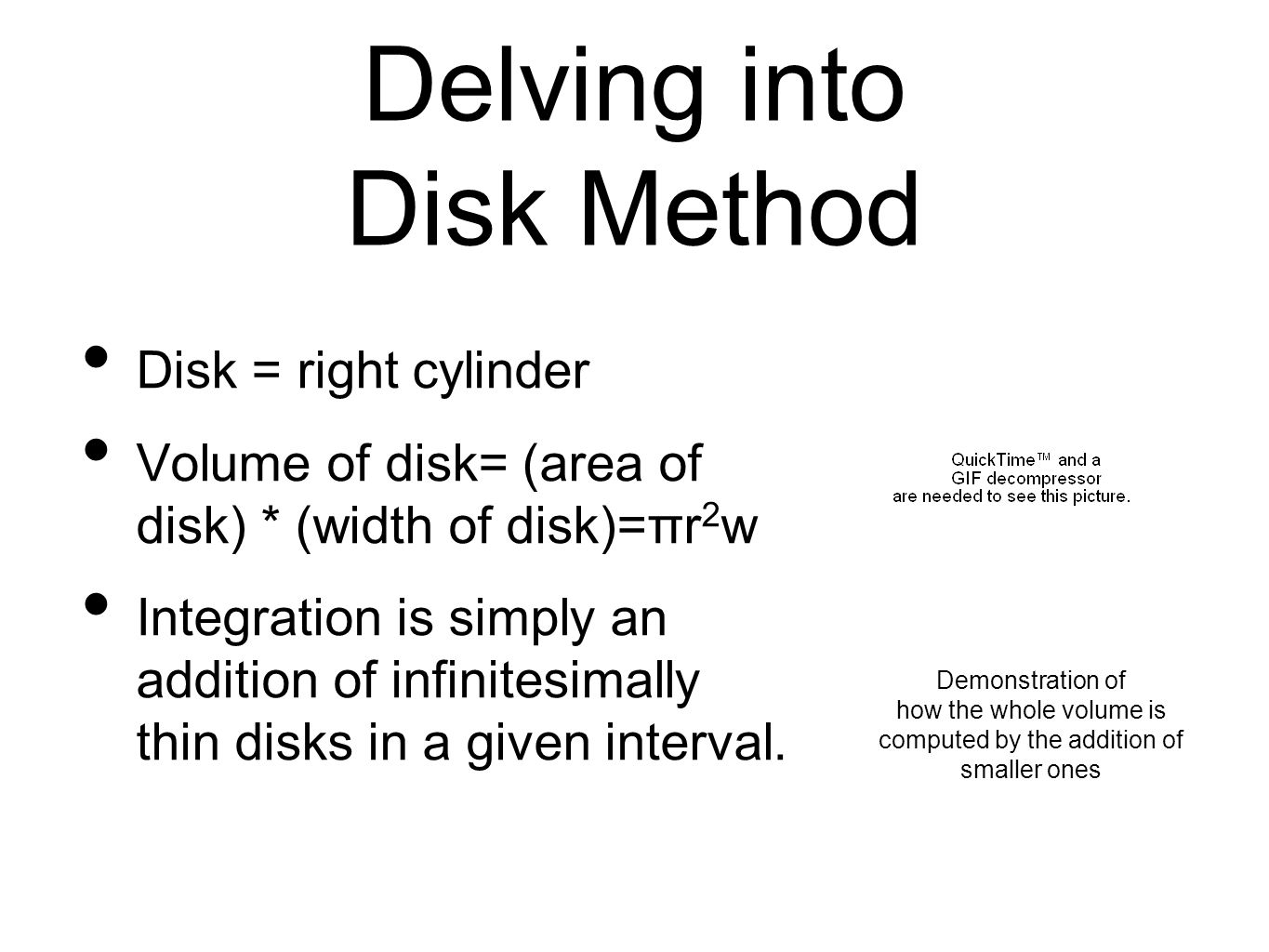 Delving into Disk Method Disk = right cylinder Volume of disk= (area of disk) * (width of disk)=πr 2 w Integration is simply an addition of infinitesimally thin disks in a given interval.