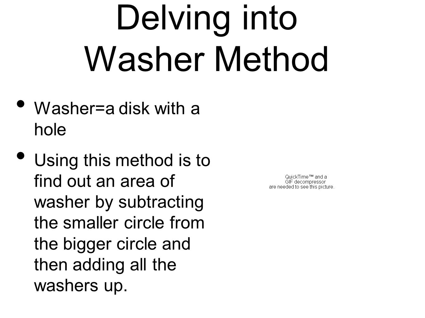 Washer=a disk with a hole Using this method is to find out an area of washer by subtracting the smaller circle from the bigger circle and then adding all the washers up.