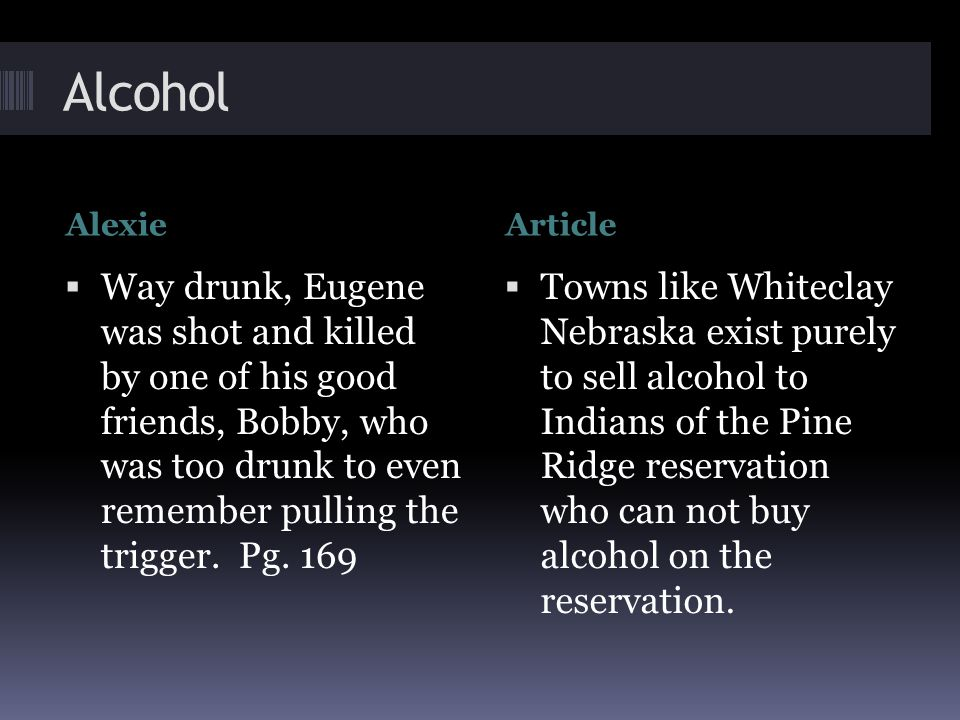 Alcohol AlexieArticle  Way drunk, Eugene was shot and killed by one of his good friends, Bobby, who was too drunk to even remember pulling the trigger.