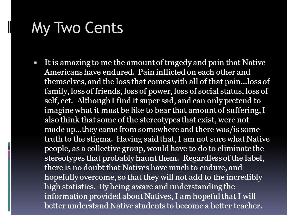 My Two Cents  It is amazing to me the amount of tragedy and pain that Native Americans have endured.