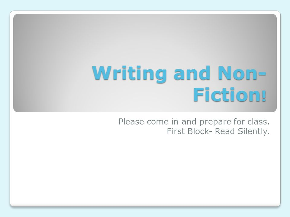 Writing and Non- Fiction ! Please come in and prepare for class. First Block- Read Silently.