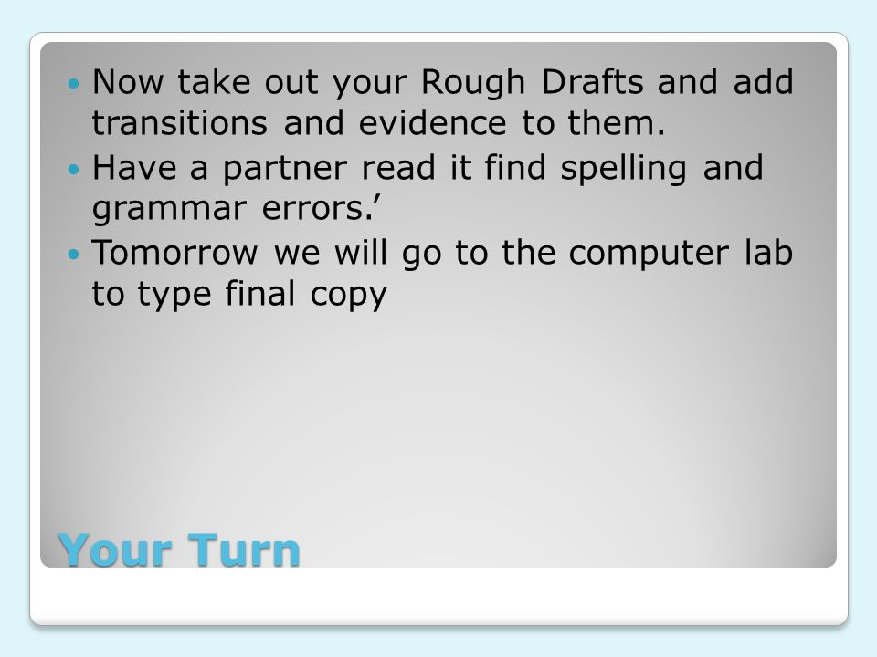 Your Turn Now take out your Rough Drafts and add transitions and evidence to them.