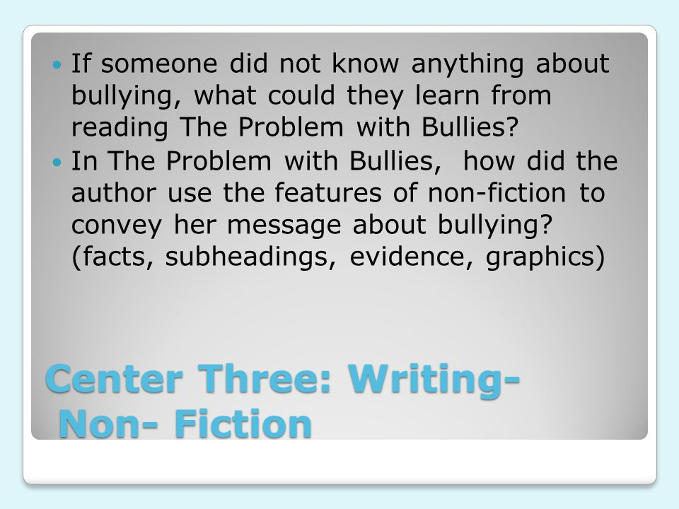Center Three: Writing- Non- Fiction If someone did not know anything about bullying, what could they learn from reading The Problem with Bullies.