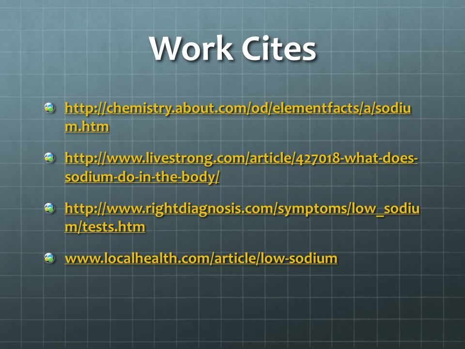 Work Cites http://chemistry.about.com/od/elementfacts/a/sodiu m.htm http://chemistry.about.com/od/elementfacts/a/sodiu m.htm http://www.livestrong.com/article/427018-what-does- sodium-do-in-the-body/ http://www.livestrong.com/article/427018-what-does- sodium-do-in-the-body/ http://www.rightdiagnosis.com/symptoms/low_sodiu m/tests.htm http://www.rightdiagnosis.com/symptoms/low_sodiu m/tests.htm www.localhealth.com/article/low-sodium