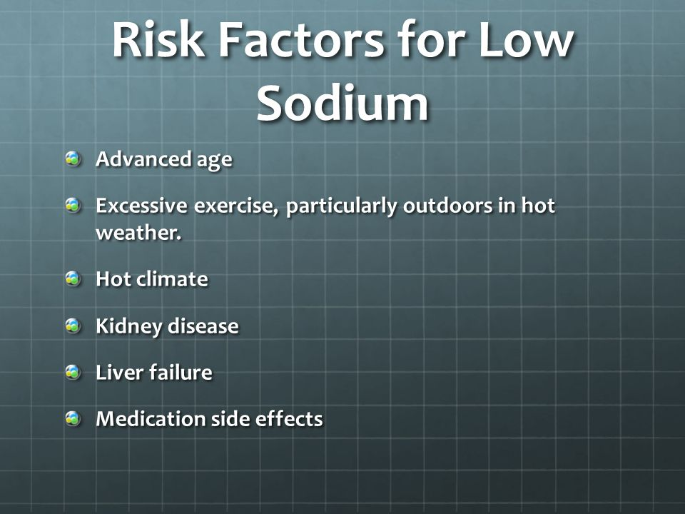 Risk Factors for Low Sodium Advanced age Excessive exercise, particularly outdoors in hot weather.