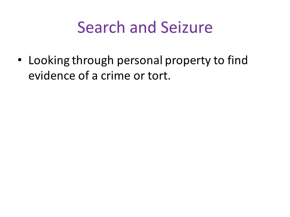 Search and Seizure Looking through personal property to find evidence of a crime or tort.