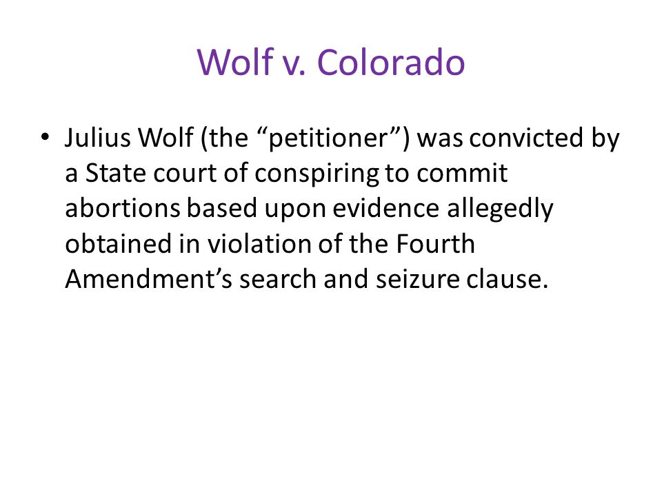 "Wolf v. Colorado Julius Wolf (the ""petitioner"") was convicted by a State court of conspiring to commit abortions based upon evidence allegedly obtaine"