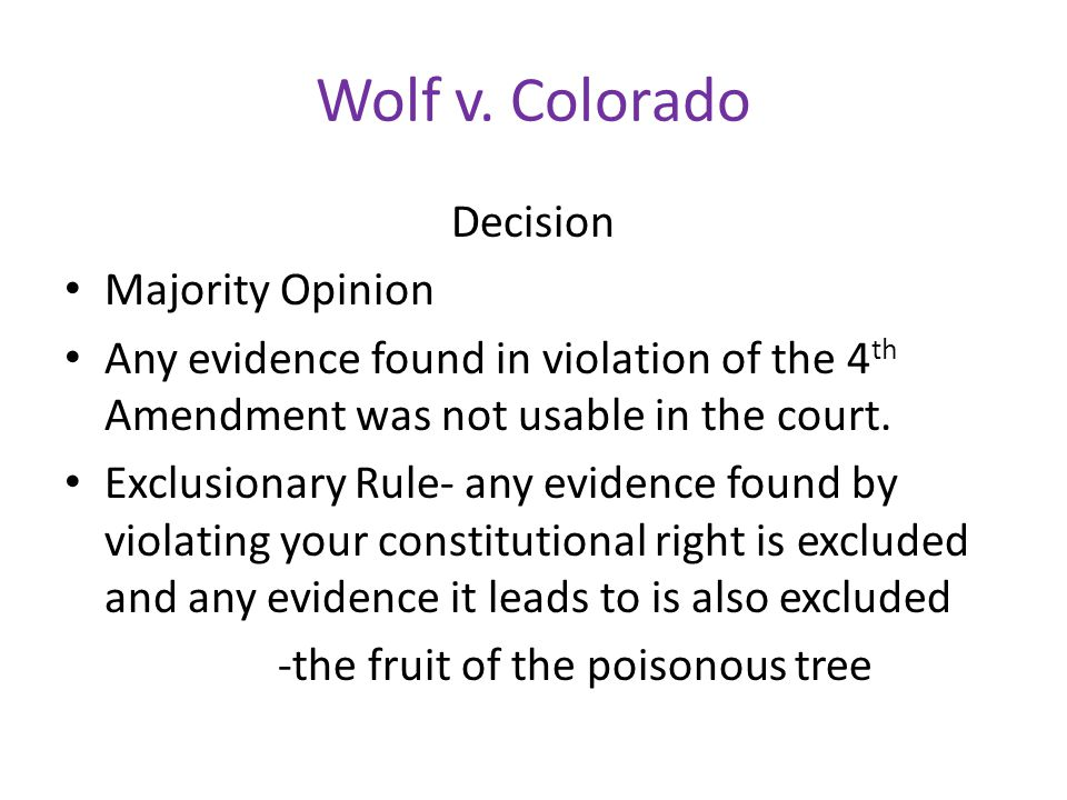 Wolf v. Colorado Decision Majority Opinion Any evidence found in violation of the 4 th Amendment was not usable in the court. Exclusionary Rule- any e