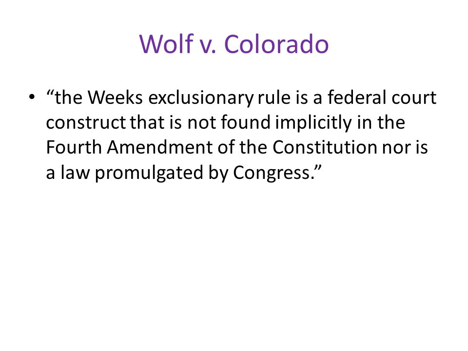 "Wolf v. Colorado ""the Weeks exclusionary rule is a federal court construct that is not found implicitly in the Fourth Amendment of the Constitution no"