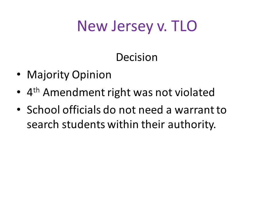 New Jersey v. TLO Decision Majority Opinion 4 th Amendment right was not violated School officials do not need a warrant to search students within the