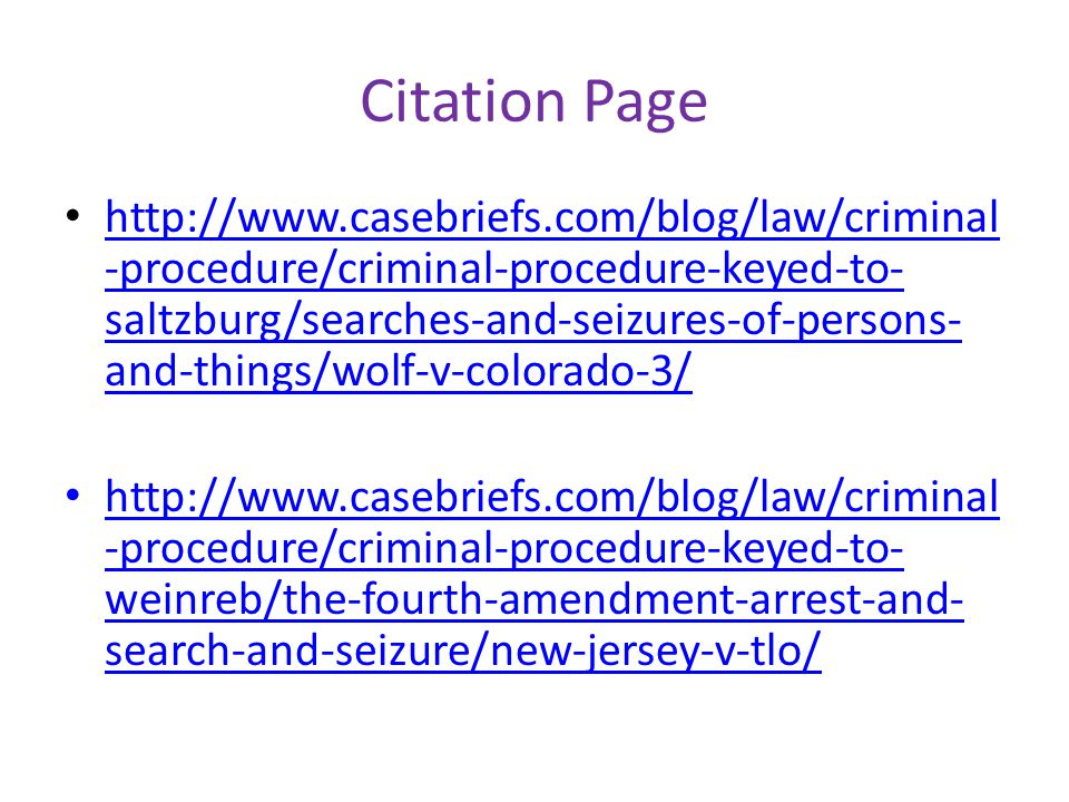 Citation Page http://www.casebriefs.com/blog/law/criminal -procedure/criminal-procedure-keyed-to- saltzburg/searches-and-seizures-of-persons- and-things/wolf-v-colorado-3/ http://www.casebriefs.com/blog/law/criminal -procedure/criminal-procedure-keyed-to- saltzburg/searches-and-seizures-of-persons- and-things/wolf-v-colorado-3/ http://www.casebriefs.com/blog/law/criminal -procedure/criminal-procedure-keyed-to- weinreb/the-fourth-amendment-arrest-and- search-and-seizure/new-jersey-v-tlo/
