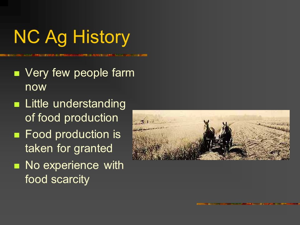 NC Ag History Very few people farm now Little understanding of food production Food production is taken for granted No experience with food scarcity