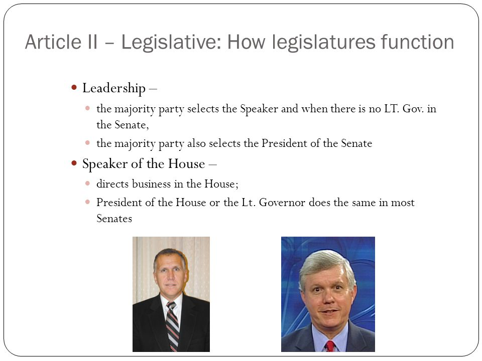 Article II – Legislative: How legislatures function Leadership – the majority party selects the Speaker and when there is no LT. Gov. in the Senate, t