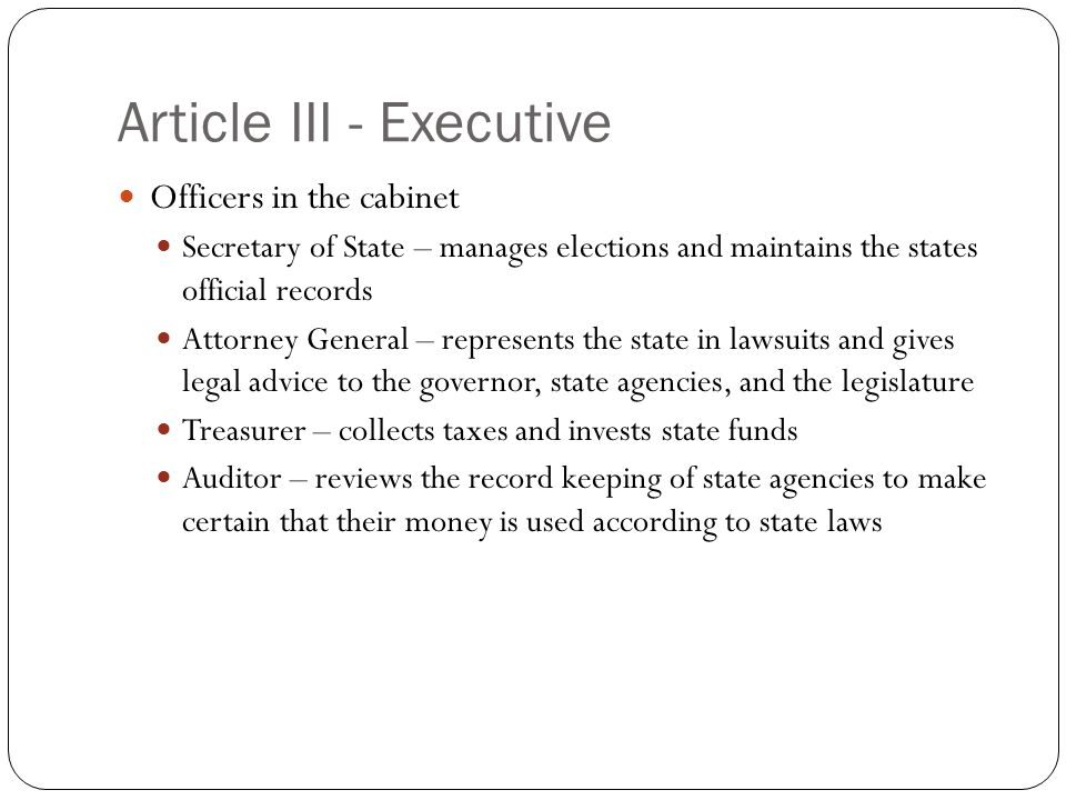 Article III - Executive Officers in the cabinet Secretary of State – manages elections and maintains the states official records Attorney General – re