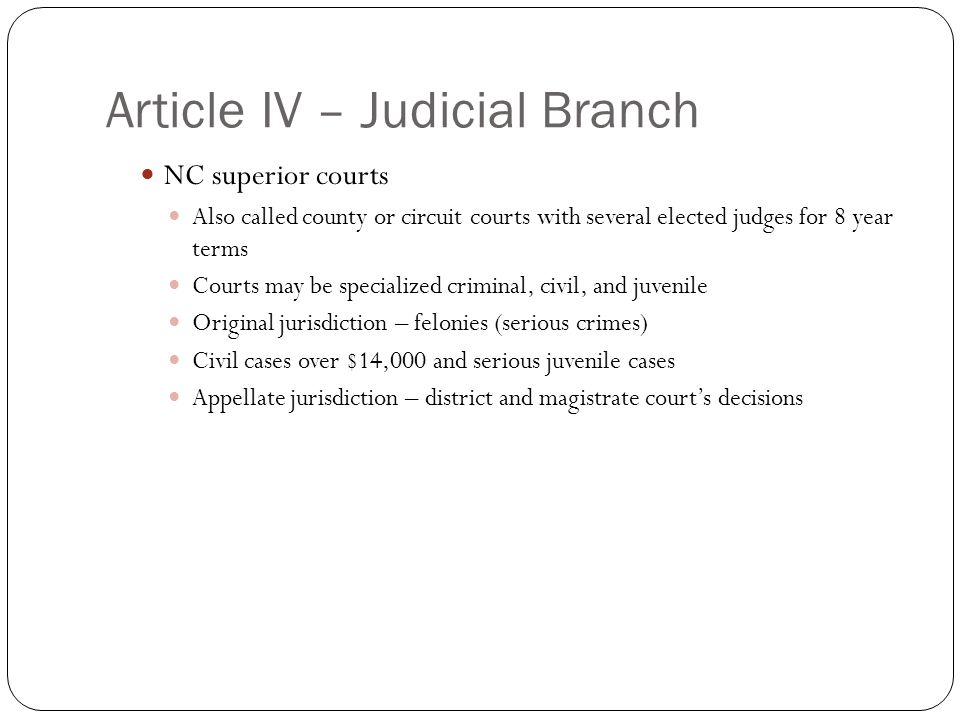 Article IV – Judicial Branch NC superior courts Also called county or circuit courts with several elected judges for 8 year terms Courts may be specia