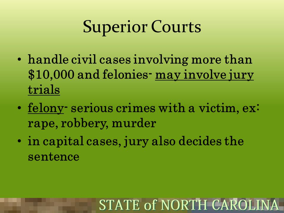 Superior Courts handle civil cases involving more than $10,000 and felonies- may involve jury trials felony- serious crimes with a victim, ex: rape, r