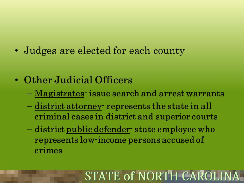 Judges are elected for each county Other Judicial Officers – Magistrates- issue search and arrest warrants – district attorney- represents the state i