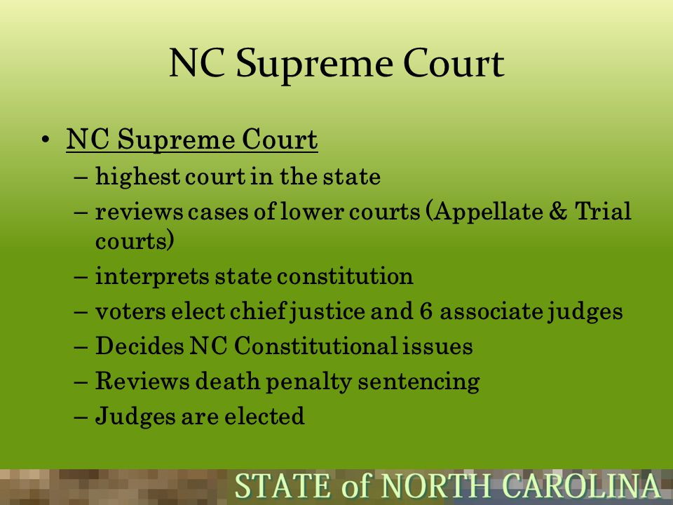 NC Supreme Court – highest court in the state – reviews cases of lower courts (Appellate & Trial courts) – interprets state constitution – voters elec