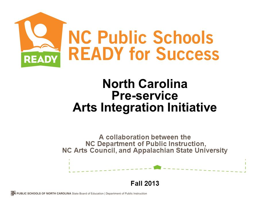 North Carolina Pre-service Arts Integration Initiative A collaboration between the NC Department of Public Instruction, NC Arts Council, and Appalachian State University Fall 2013