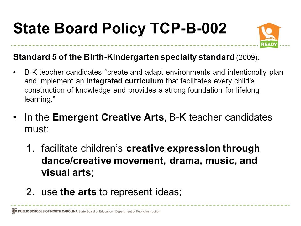 State Board Policy TCP-B-002 Standard 5 of the Birth-Kindergarten specialty standard (2009): B-K teacher candidates create and adapt environments and intentionally plan and implement an integrated curriculum that facilitates every child's construction of knowledge and provides a strong foundation for lifelong learning. In the Emergent Creative Arts, B-K teacher candidates must: 1.facilitate children's creative expression through dance/creative movement, drama, music, and visual arts; 2.use the arts to represent ideas;