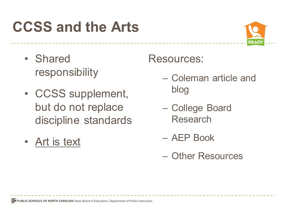 CCSS and the Arts Shared responsibility CCSS supplement, but do not replace discipline standards Art is text Resources: –Coleman article and blog –College Board Research –AEP Book –Other Resources