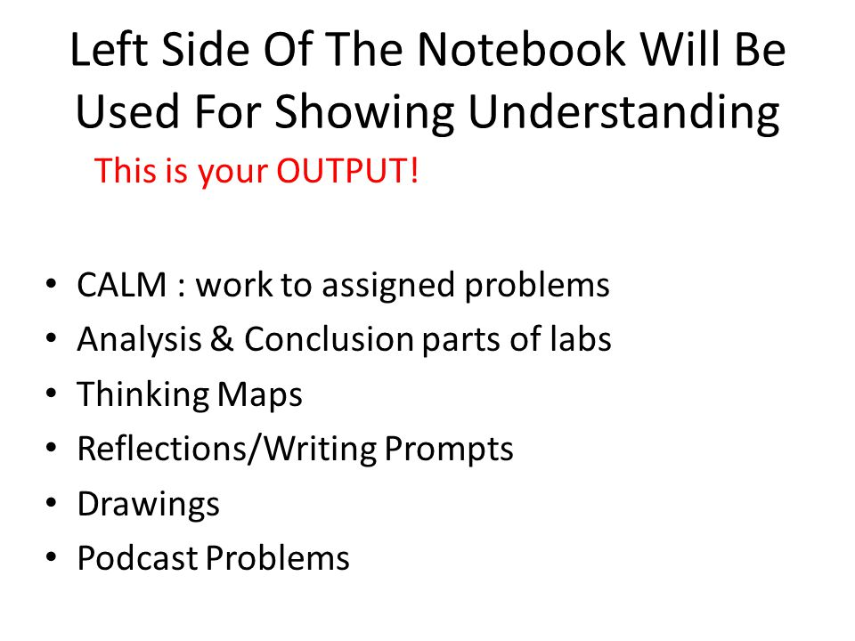 Left Side Of The Notebook Will Be Used For Showing Understanding CALM : work to assigned problems Analysis & Conclusion parts of labs Thinking Maps Reflections/Writing Prompts Drawings Podcast Problems This is your OUTPUT!