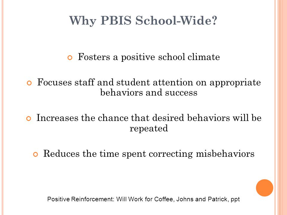 Why PBIS School-Wide? Fosters a positive school climate Focuses staff and student attention on appropriate behaviors and success Increases the chance