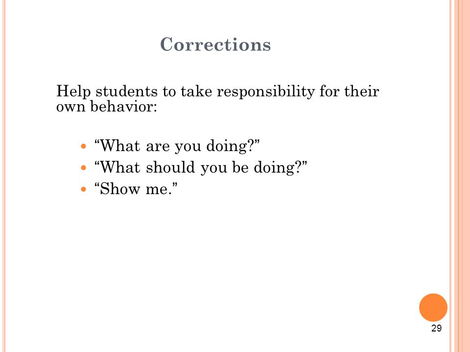 """Corrections Help students to take responsibility for their own behavior: """"What are you doing?"""" """"What should you be doing?"""" """"Show me."""" 29"""