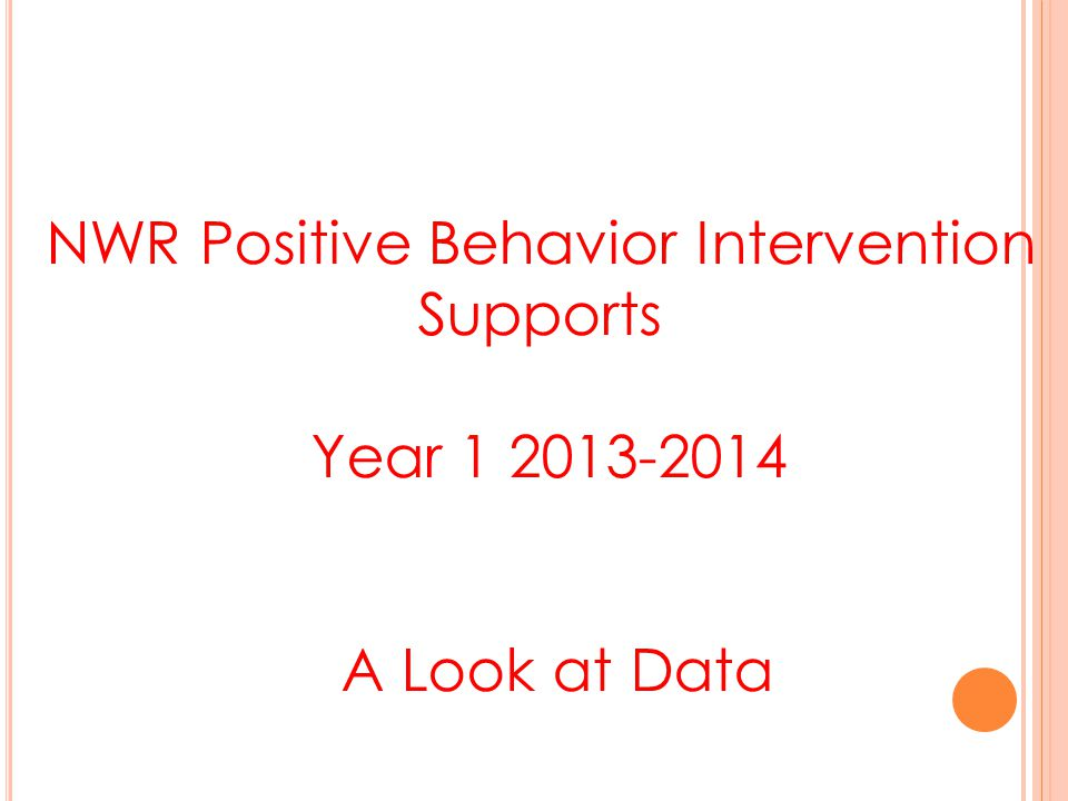 NWR Positive Behavior Intervention Supports Year 1 2013-2014 A Look at Data