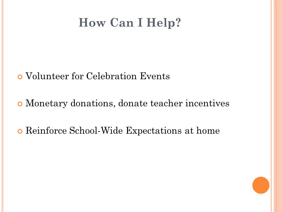 How Can I Help? Volunteer for Celebration Events Monetary donations, donate teacher incentives Reinforce School-Wide Expectations at home