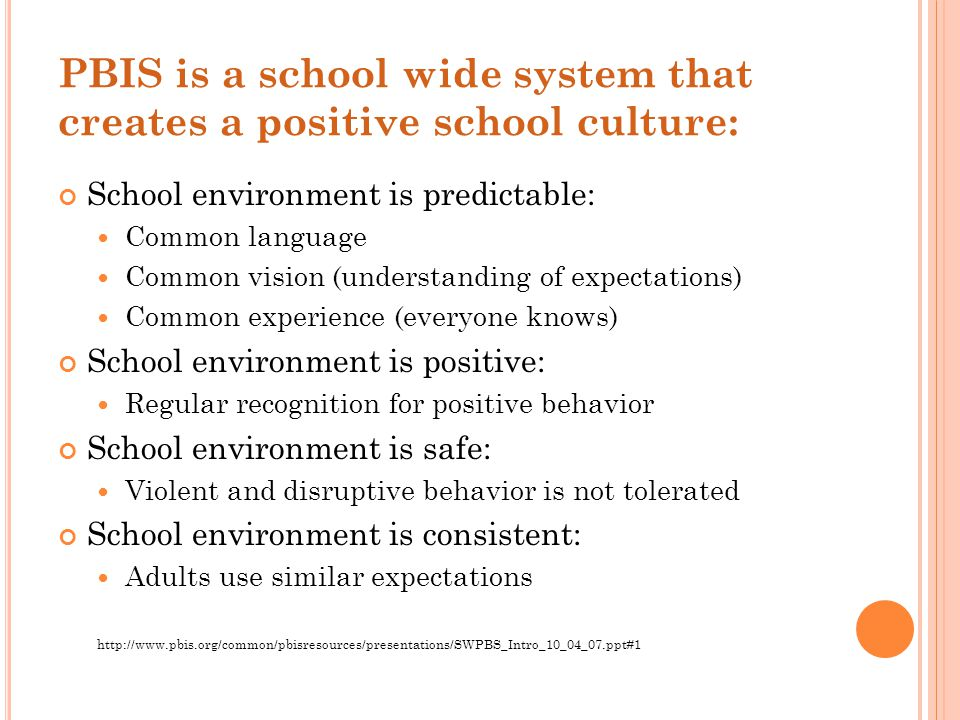 PBIS is a school wide system that creates a positive school culture: School environment is predictable: Common language Common vision (understanding o