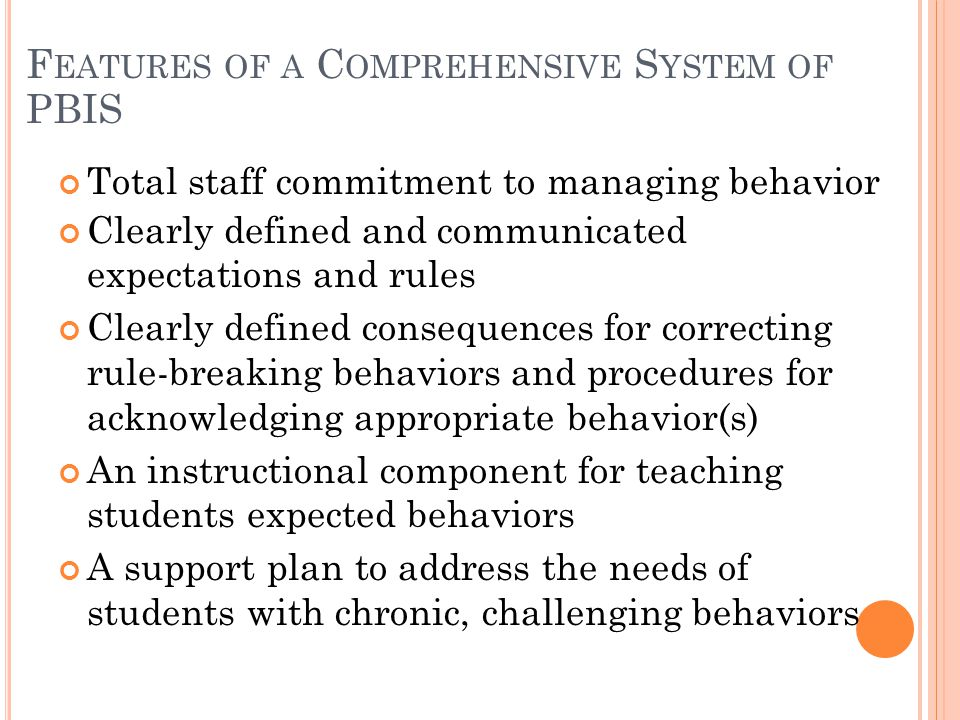 F EATURES OF A C OMPREHENSIVE S YSTEM OF PBIS Total staff commitment to managing behavior Clearly defined and communicated expectations and rules Clea