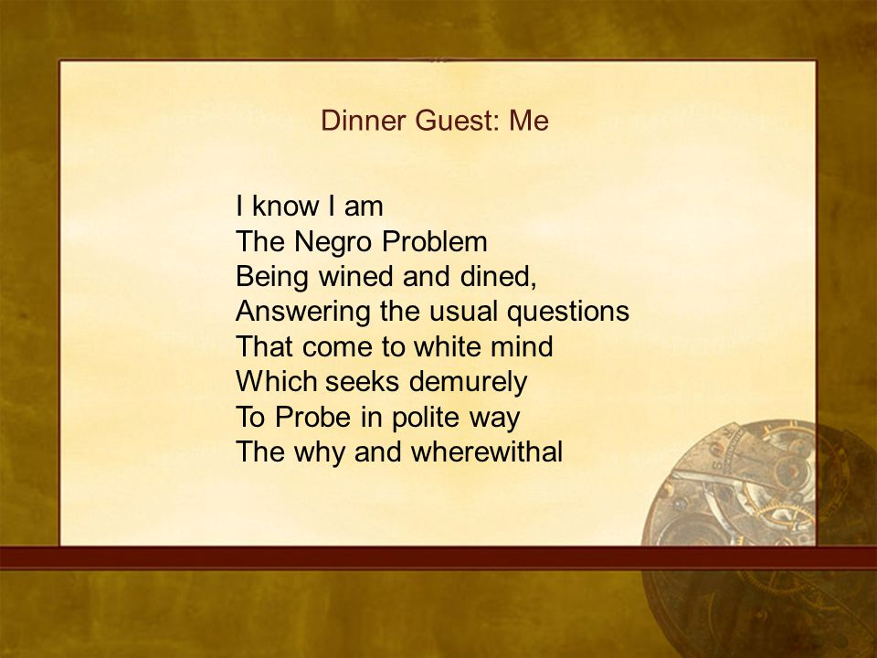 Dinner Guest: Me I know I am The Negro Problem Being wined and dined, Answering the usual questions That come to white mind Which seeks demurely To Pr